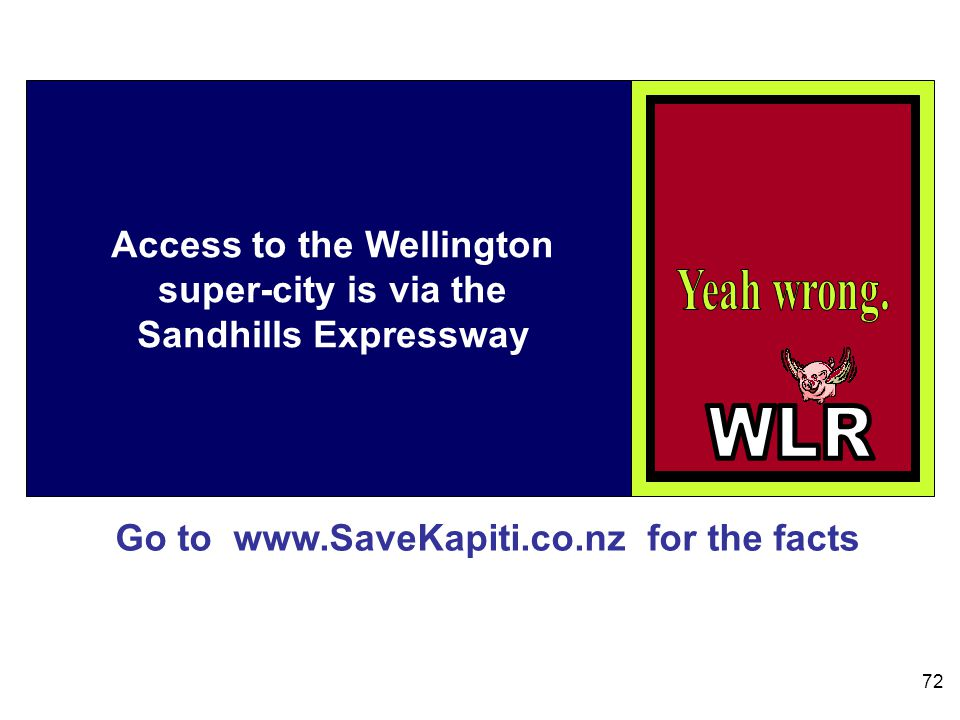 Go to www.SaveKapiti.co.nz for the facts 72 Access to the Wellington super-city is via the Sandhills Expressway