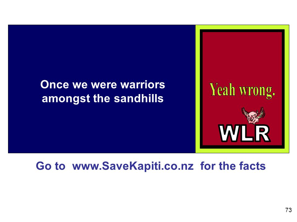 Go to www.SaveKapiti.co.nz for the facts 73 Once we were warriors amongst the sandhills