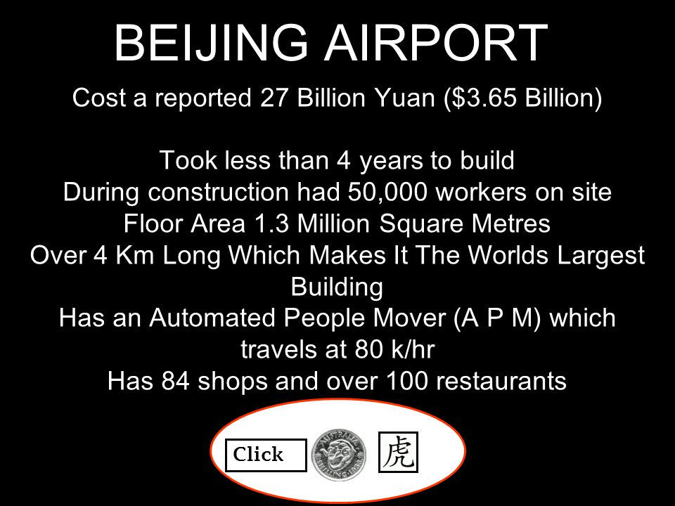BEIJING AIRPORT Cost a reported 27 Billion Yuan ($3.65 Billion) Took less than 4 years to build During construction had 50,000 workers on site Floor Area 1.3 Million Square Metres Over 4 Km Long Which Makes It The Worlds Largest Building Has an Automated People Mover (A P M) which travels at 80 k/hr Has 84 shops and over 100 restaurants Click