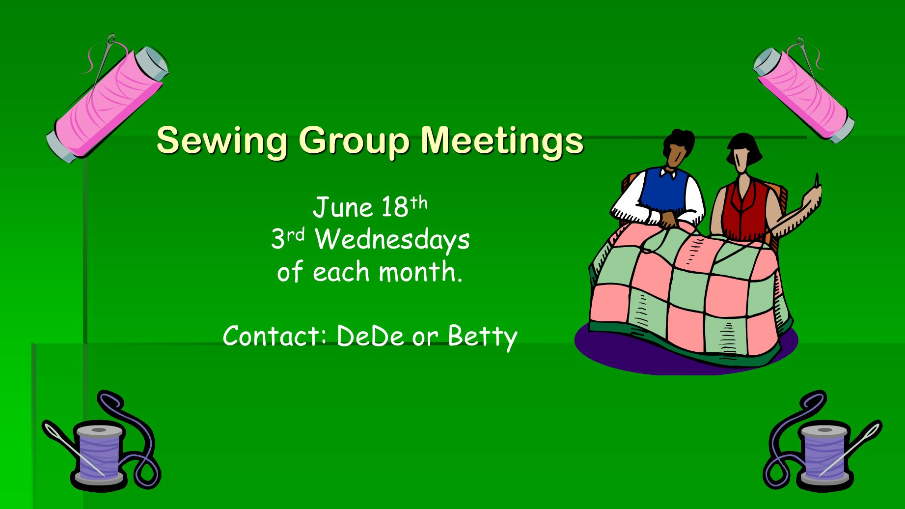 Sewing Group Meetings June 18 th 3 rd Wednesdays of each month. Contact: DeDe or Betty