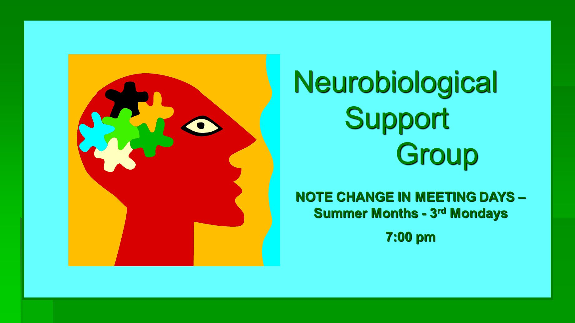 Neurobiological Support Group NOTE CHANGE IN MEETING DAYS – Summer Months - 3 rd Mondays 7:00 pm