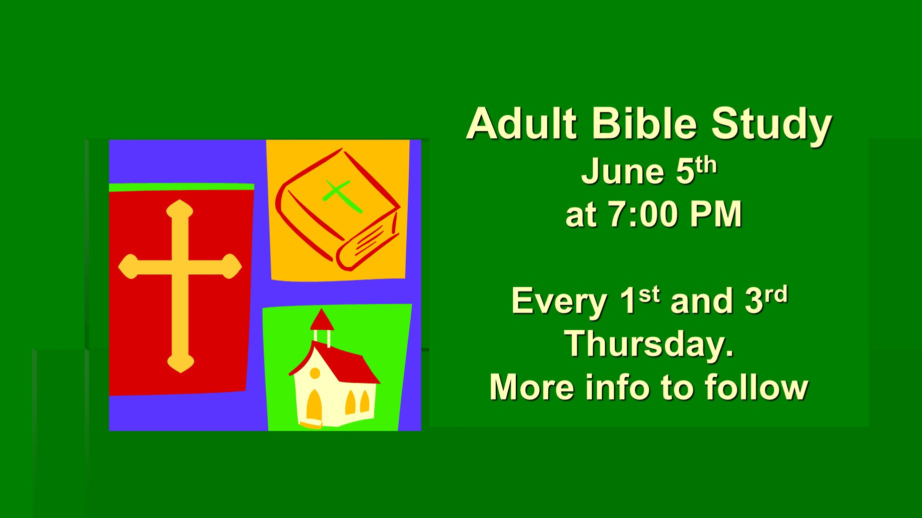 Adult Bible Study June 5 th at 7:00 PM Every 1 st and 3 rd Thursday. More info to follow