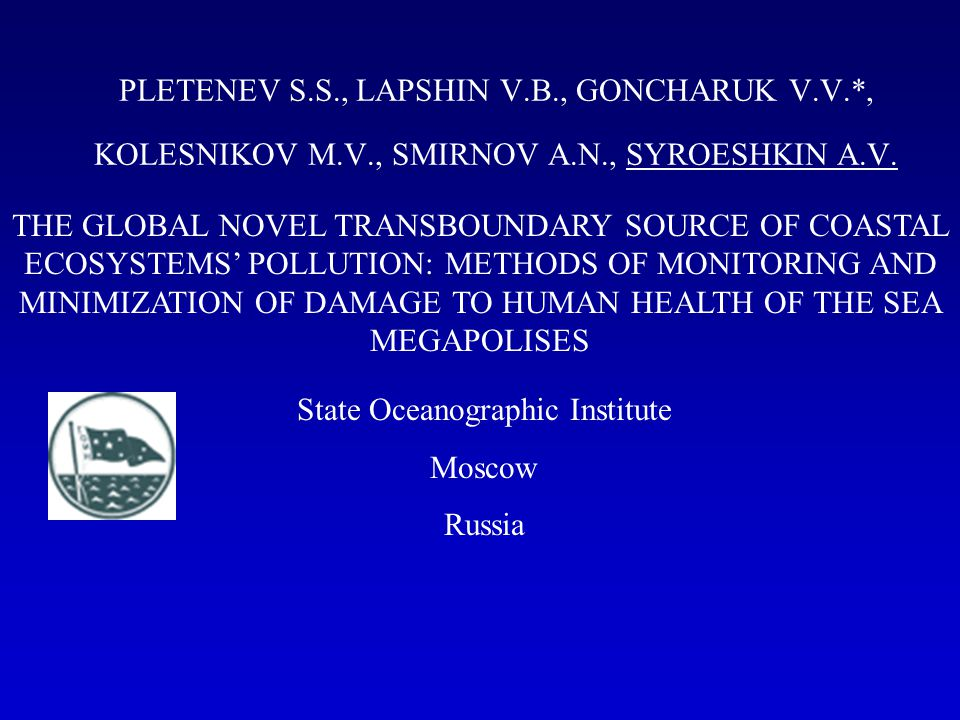 Contents of Presentation Overview of State Oceanographic Institute Novel transboundary source of coastal ecosystems pollution The mechanisms of marine aerosols formation The mechanisms of SML enrichments by pollutants Pollution of marine aerosols by heavy metals, arsenic and oil hydrocarbons (Russian part of Black sea) The methods (routine and new ones) for monitoring of novel transboundary source of coastal ecosystems pollution The methods and approaches for minimization of damage to human health of the sea megapolises