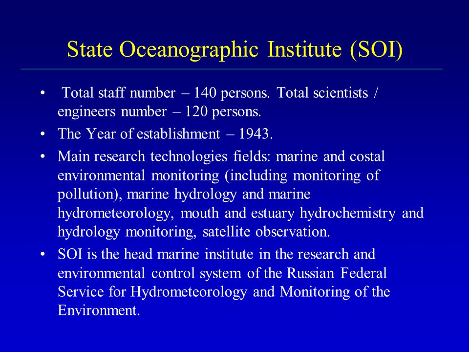 Excellent research achievements of SOI The discovery of the novel global transboundary source of coastal ecosystems pollution (the theme – Toxicity of marine aerosols) and development of the new approaches for monitoring for minimization of damage to human health of the sea megapolises The unabridged edition of in many volumes the full descriptions of Russian sea (meteorology, hydrology, hydrochemistry, pollution, conditions for marine bioproductivity) The discovery of existing in water solutions the giant heterophase clusters of water The creation of methods for frog condensation and dissipation The creation of approaches for prevention of the icing up of roves The observation of the new aspects of solar corpuscular radiation influence on Earth global climate The development and application of new model for description of evolution of marine and coastal oil spills.