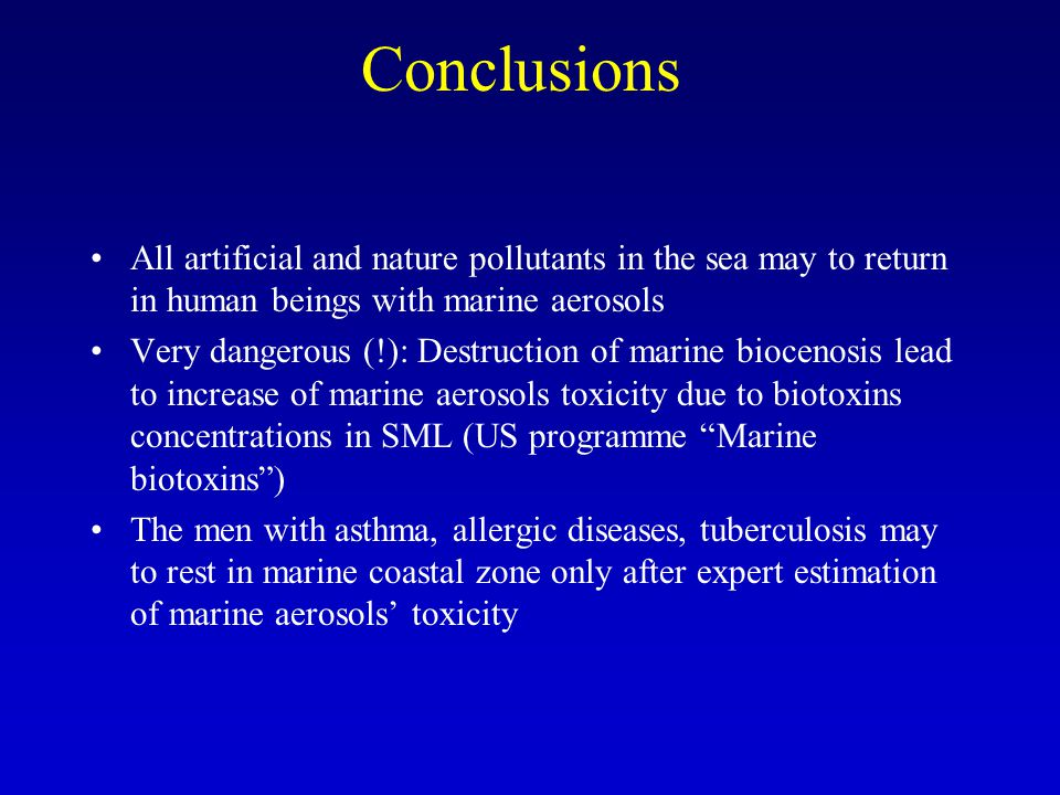 Conclusions All artificial and nature pollutants in the sea may to return in human beings with marine aerosols Very dangerous (!): Destruction of marine biocenosis lead to increase of marine aerosols toxicity due to biotoxins concentrations in SML (US programme Marine biotoxins) The men with asthma, allergic diseases, tuberculosis may to rest in marine coastal zone only after expert estimation of marine aerosols toxicity