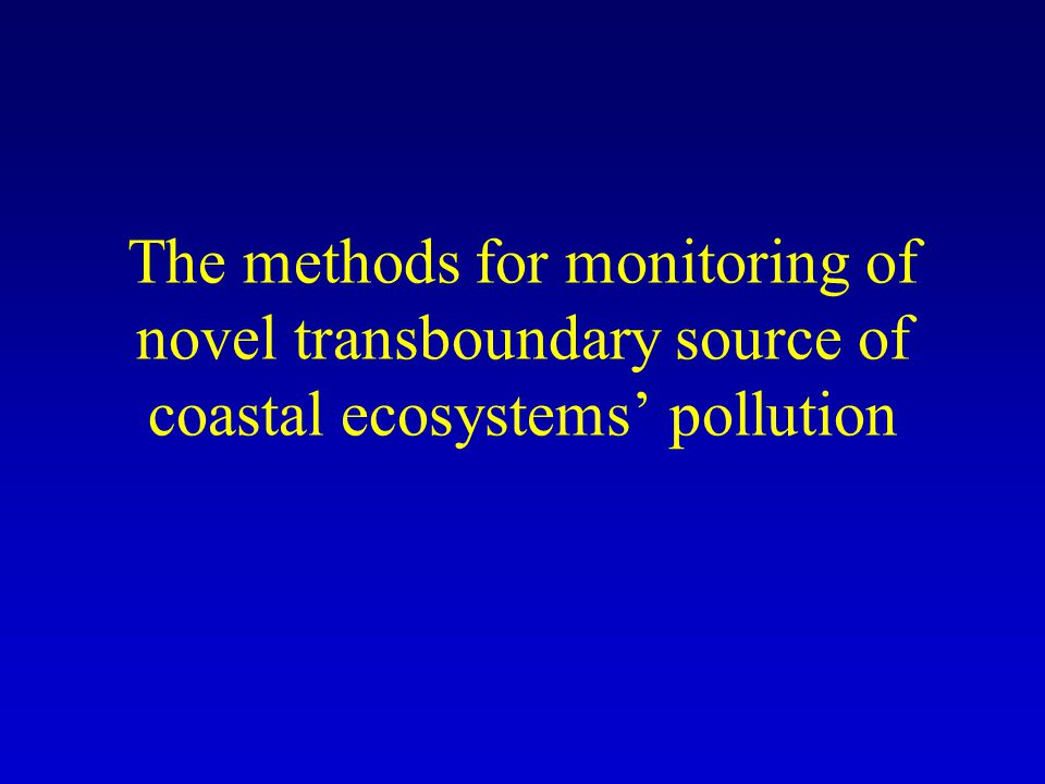The methods for monitoring of novel transboundary source of coastal ecosystems pollution