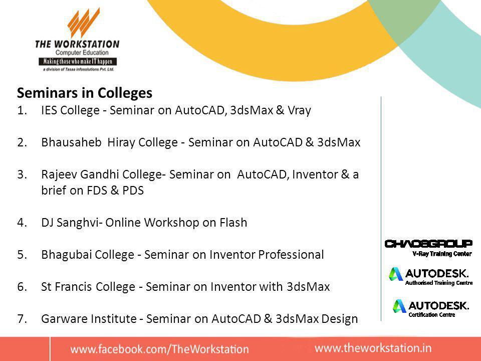 Seminars in Colleges 1.IES College - Seminar on AutoCAD, 3dsMax & Vray 2.Bhausaheb Hiray College - Seminar on AutoCAD & 3dsMax 3.Rajeev Gandhi College- Seminar on AutoCAD, Inventor & a brief on FDS & PDS 4.DJ Sanghvi- Online Workshop on Flash 5.Bhagubai College - Seminar on Inventor Professional 6.St Francis College - Seminar on Inventor with 3dsMax 7.Garware Institute - Seminar on AutoCAD & 3dsMax Design