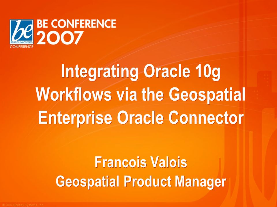 © 2007 Bentley Systems, Inc. Integrating Oracle 10g Workflows via the Geospatial Enterprise Oracle Connector Francois Valois Geospatial Product Manage