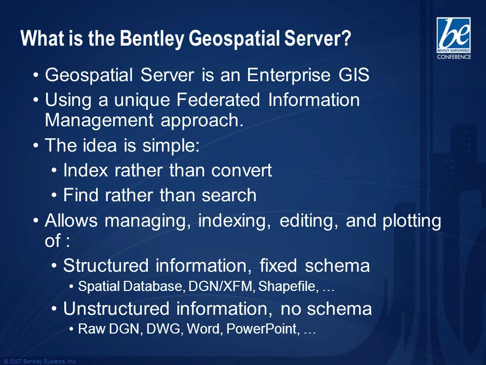 © 2007 Bentley Systems, Inc. What is the Bentley Geospatial Server? Geospatial Server is an Enterprise GIS Using a unique Federated Information Manage