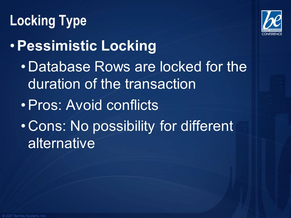© 2007 Bentley Systems, Inc. Locking Type Pessimistic Locking Database Rows are locked for the duration of the transaction Pros: Avoid conflicts Cons: