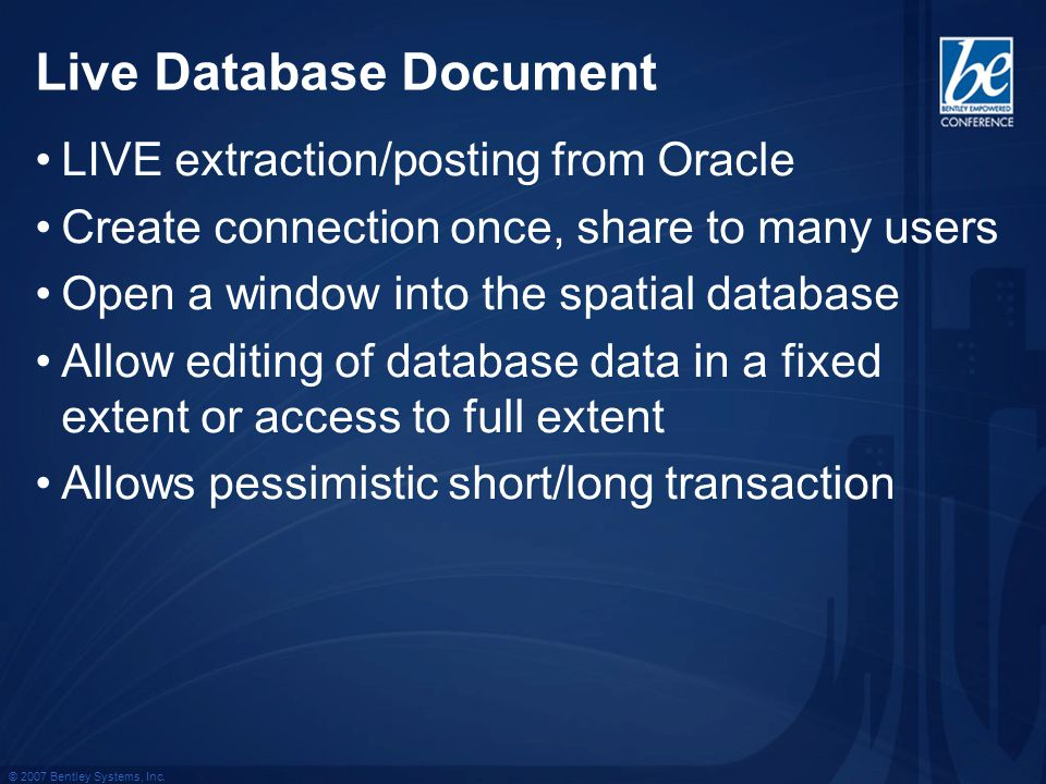 © 2007 Bentley Systems, Inc. Live Database Document LIVE extraction/posting from Oracle Create connection once, share to many users Open a window into