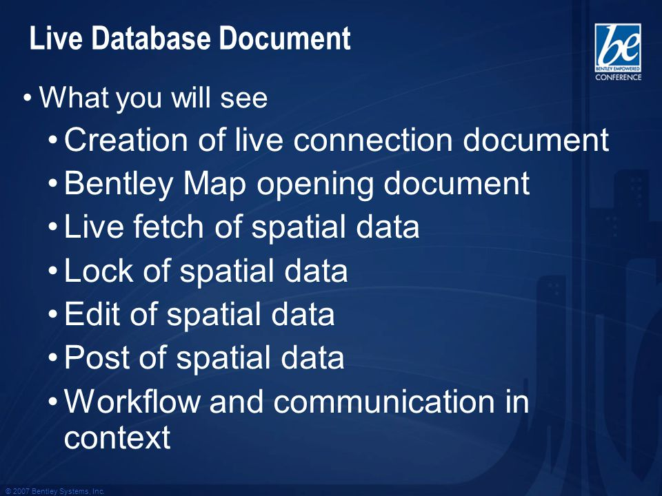 © 2007 Bentley Systems, Inc. What you will see Creation of live connection document Bentley Map opening document Live fetch of spatial data Lock of sp