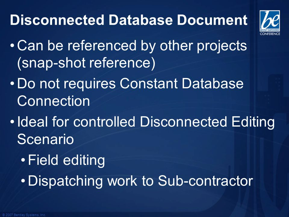 © 2007 Bentley Systems, Inc. Disconnected Database Document Can be referenced by other projects (snap-shot reference) Do not requires Constant Databas