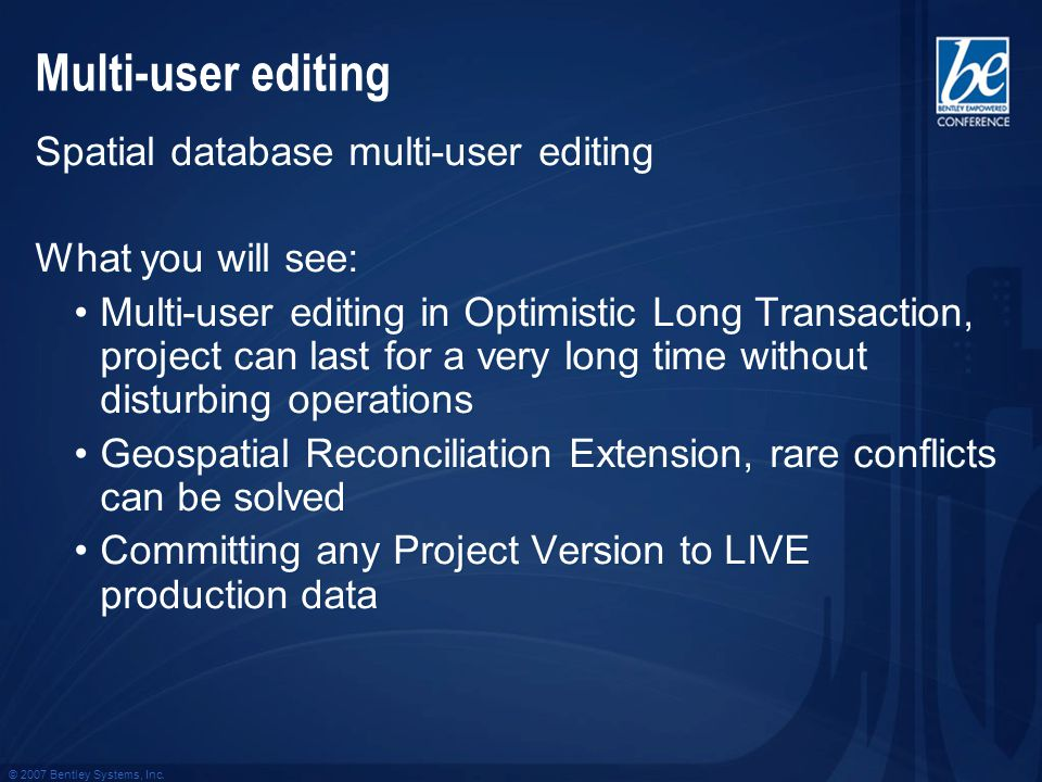 © 2007 Bentley Systems, Inc. Multi-user editing Spatial database multi-user editing What you will see: Multi-user editing in Optimistic Long Transacti