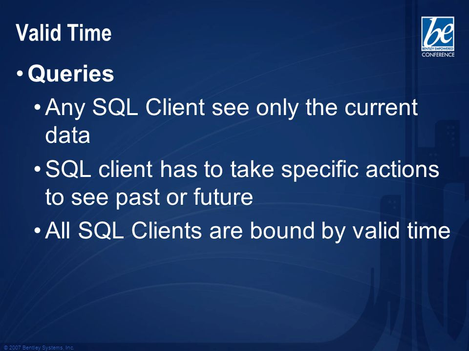 © 2007 Bentley Systems, Inc. Valid Time Queries Any SQL Client see only the current data SQL client has to take specific actions to see past or future
