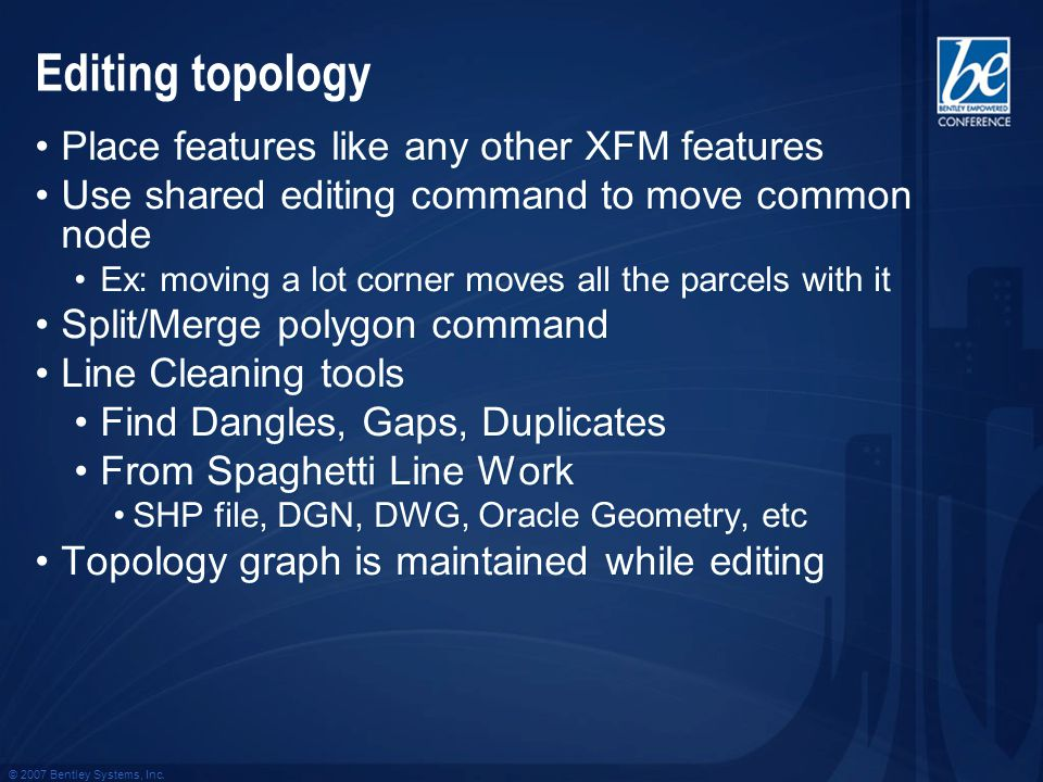 © 2007 Bentley Systems, Inc. Editing topology Place features like any other XFM features Use shared editing command to move common node Ex: moving a l