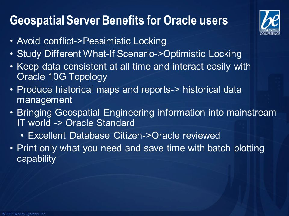 © 2007 Bentley Systems, Inc. Geospatial Server Benefits for Oracle users Avoid conflict->Pessimistic Locking Study Different What-If Scenario->Optimis