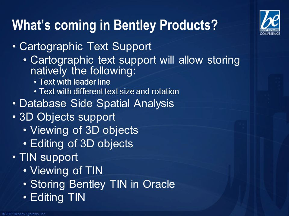 © 2007 Bentley Systems, Inc. Whats coming in Bentley Products? Cartographic Text Support Cartographic text support will allow storing natively the fol