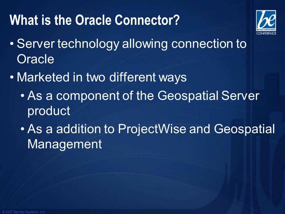 © 2007 Bentley Systems, Inc. What is the Oracle Connector? Server technology allowing connection to Oracle Marketed in two different ways As a compone