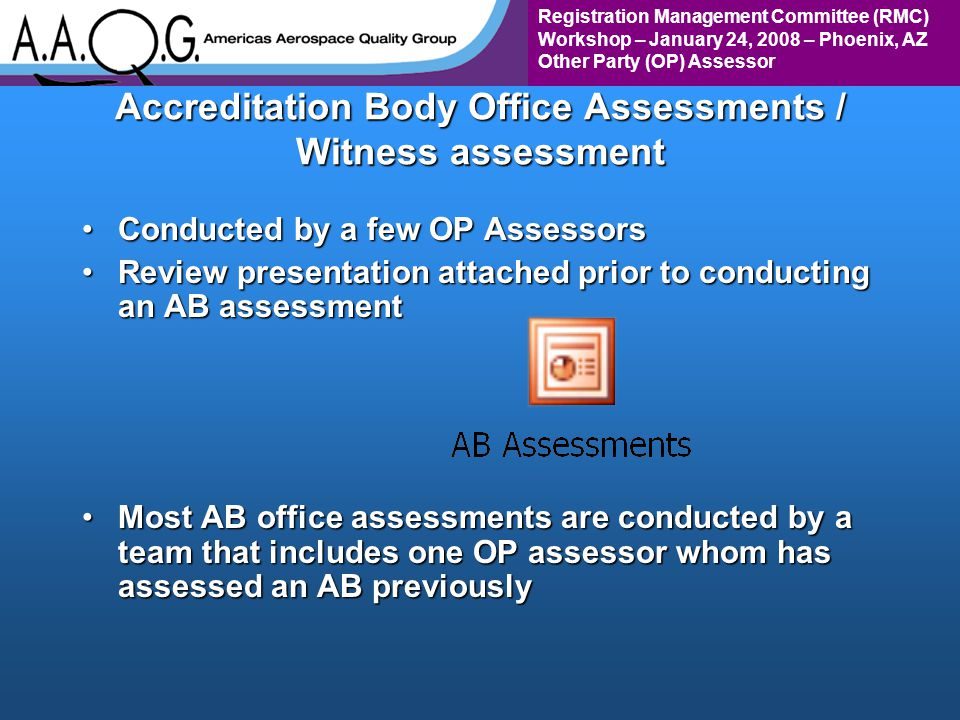 Registration Management Committee (RMC) Workshop – January 24, 2008 – Phoenix, AZ Other Party (OP) Assessor Accreditation Body Office Assessments / Witness assessment Conducted by a few OP AssessorsConducted by a few OP Assessors Review presentation attached prior to conducting an AB assessmentReview presentation attached prior to conducting an AB assessment Most AB office assessments are conducted by a team that includes one OP assessor whom has assessed an AB previouslyMost AB office assessments are conducted by a team that includes one OP assessor whom has assessed an AB previously