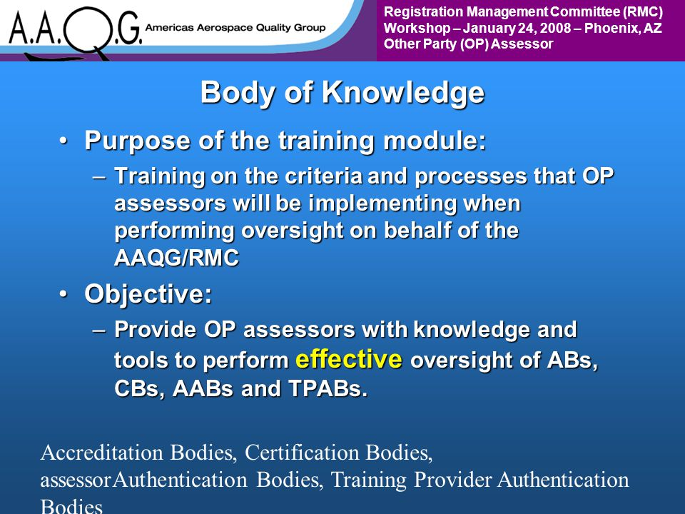 Registration Management Committee (RMC) Workshop – January 24, 2008 – Phoenix, AZ Other Party (OP) Assessor Body of Knowledge Purpose of the training module:Purpose of the training module: –Training on the criteria and processes that OP assessors will be implementing when performing oversight on behalf of the AAQG/RMC Objective:Objective: –Provide OP assessors with knowledge and tools to perform effective oversight of ABs, CBs, AABs and TPABs.