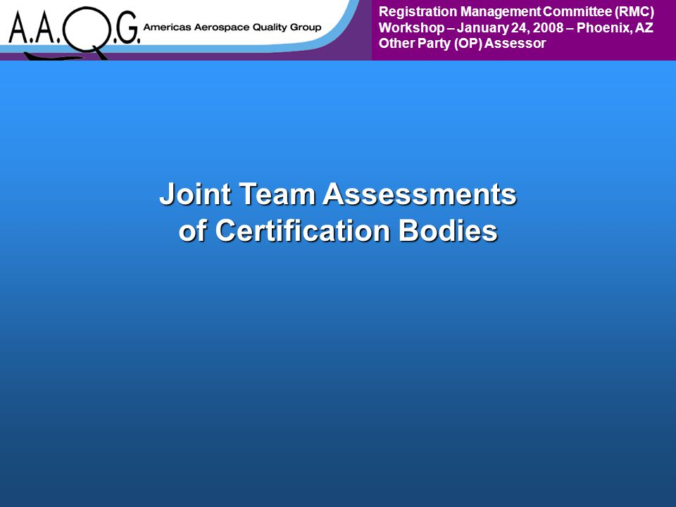 Registration Management Committee (RMC) Workshop – January 24, 2008 – Phoenix, AZ Other Party (OP) Assessor Joint Team Assessments of Certification Bodies