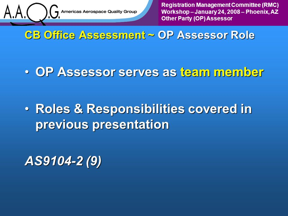 Registration Management Committee (RMC) Workshop – January 24, 2008 – Phoenix, AZ Other Party (OP) Assessor CB Office Assessment ~ OP Assessor Role OP Assessor serves as team memberOP Assessor serves as team member Roles & Responsibilities covered in previous presentationRoles & Responsibilities covered in previous presentation AS9104-2 (9)