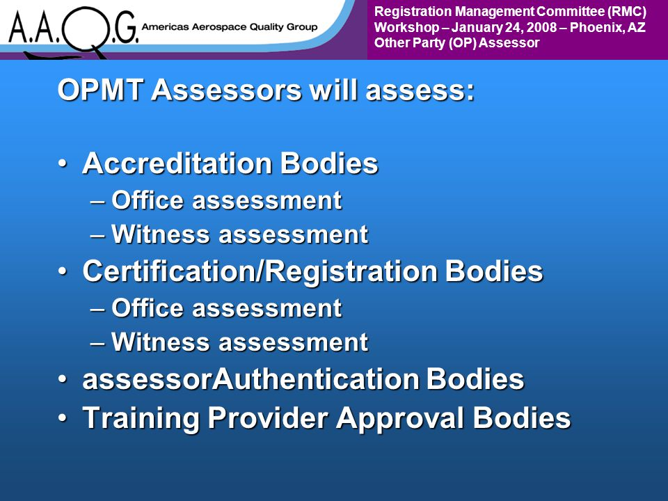 Registration Management Committee (RMC) Workshop – January 24, 2008 – Phoenix, AZ Other Party (OP) Assessor OPMT Assessors will assess: Accreditation BodiesAccreditation Bodies –Office assessment –Witness assessment Certification/Registration BodiesCertification/Registration Bodies –Office assessment –Witness assessment assessorAuthentication BodiesassessorAuthentication Bodies Training Provider Approval BodiesTraining Provider Approval Bodies