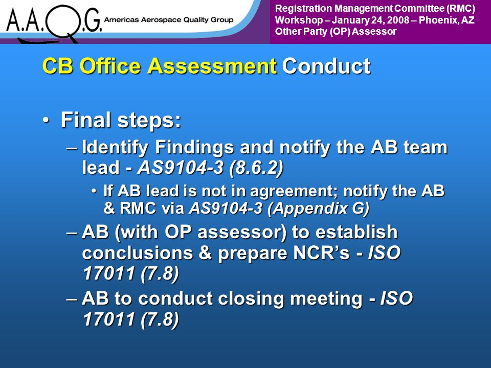 Registration Management Committee (RMC) Workshop – January 24, 2008 – Phoenix, AZ Other Party (OP) Assessor CB Office Assessment Conduct Final steps:Final steps: –Identify Findings and notify the AB team lead - AS9104-3 (8.6.2) If AB lead is not in agreement; notify the AB & RMC via AS9104-3 (Appendix G)If AB lead is not in agreement; notify the AB & RMC via AS9104-3 (Appendix G) –AB (with OP assessor) to establish conclusions & prepare NCRs - ISO 17011 (7.8) –AB to conduct closing meeting - ISO 17011 (7.8)