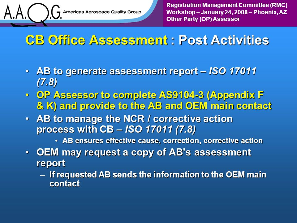 Registration Management Committee (RMC) Workshop – January 24, 2008 – Phoenix, AZ Other Party (OP) Assessor CB Office Assessment : Post Activities AB to generate assessment report – ISO 17011 (7.8)AB to generate assessment report – ISO 17011 (7.8) OP Assessor to complete AS9104-3 (Appendix F & K) and provide to the AB and OEM main contactOP Assessor to complete AS9104-3 (Appendix F & K) and provide to the AB and OEM main contact AB to manage the NCR / corrective action process with CB – ISO 17011 (7.8)AB to manage the NCR / corrective action process with CB – ISO 17011 (7.8) AB ensures effective cause, correction, corrective actionAB ensures effective cause, correction, corrective action OEM may request a copy of ABs assessment reportOEM may request a copy of ABs assessment report –If requested AB sends the information to the OEM main contact