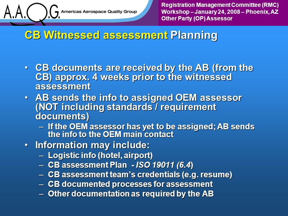 Registration Management Committee (RMC) Workshop – January 24, 2008 – Phoenix, AZ Other Party (OP) Assessor CB Witnessed assessment Planning CB documents are received by the AB (from the CB) approx.