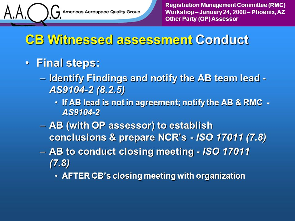 Registration Management Committee (RMC) Workshop – January 24, 2008 – Phoenix, AZ Other Party (OP) Assessor CB Witnessed assessment Conduct Final steps:Final steps: –Identify Findings and notify the AB team lead - AS9104-2 (8.2.5) If AB lead is not in agreement; notify the AB & RMC - AS9104-2If AB lead is not in agreement; notify the AB & RMC - AS9104-2 –AB (with OP assessor) to establish conclusions & prepare NCRs - ISO 17011 (7.8) –AB to conduct closing meeting - ISO 17011 (7.8) AFTER CBs closing meeting with organizationAFTER CBs closing meeting with organization