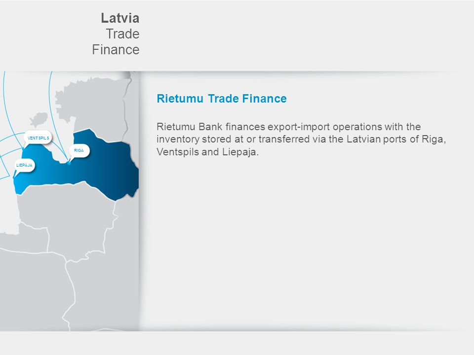 Latvia Trade Finance Rietumu Trade Finance Rietumu Bank finances export-import operations with the inventory stored at or transferred via the Latvian ports of Riga, Ventspils and Liepaja.