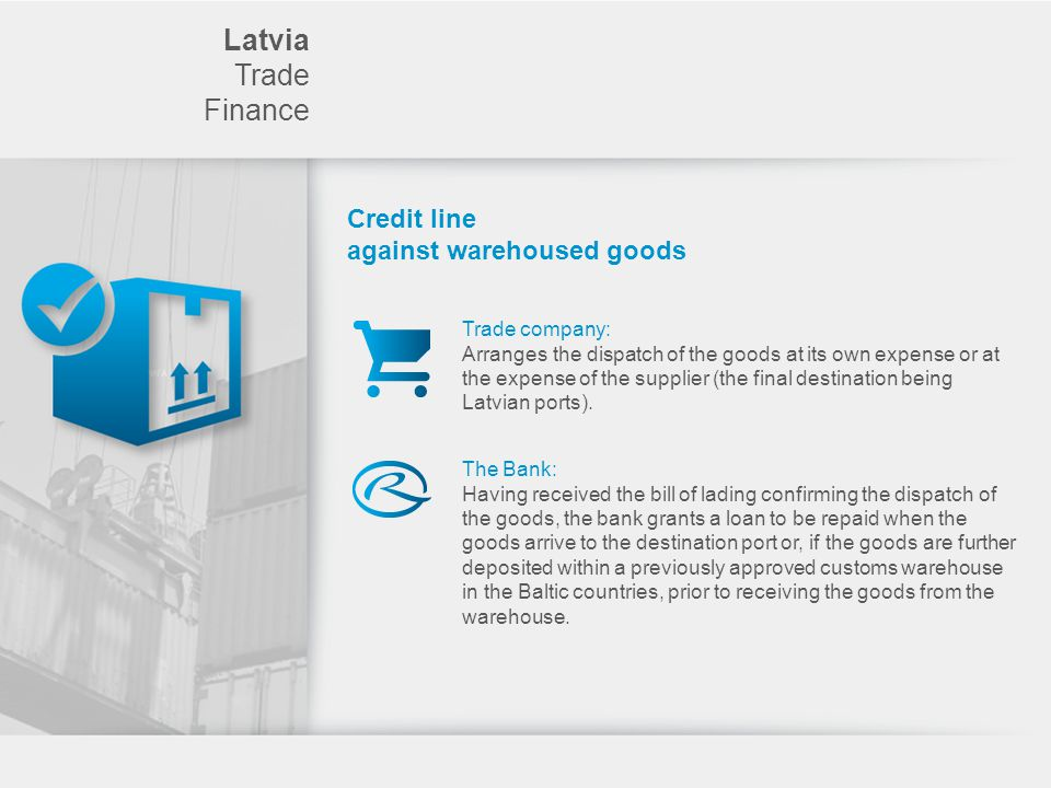 Latvia Trade Finance Credit line against warehoused goods Trade company: Arranges the dispatch of the goods at its own expense or at the expense of the supplier (the final destination being Latvian ports).