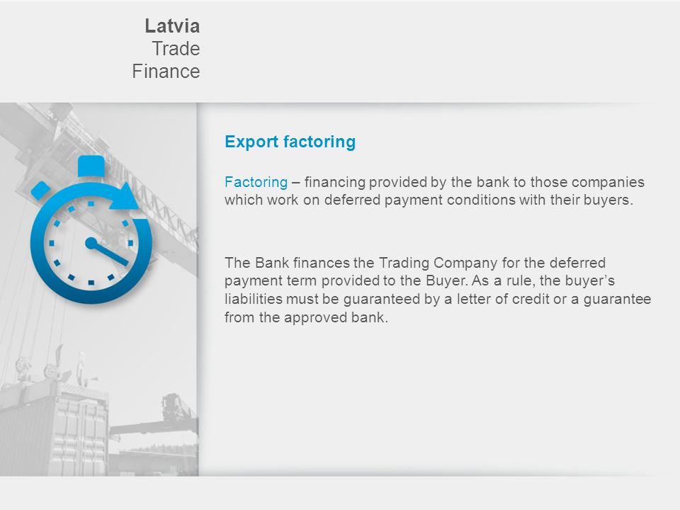 Latvia Trade Finance Export factoring Factoring – financing provided by the bank to those companies which work on deferred payment conditions with their buyers.