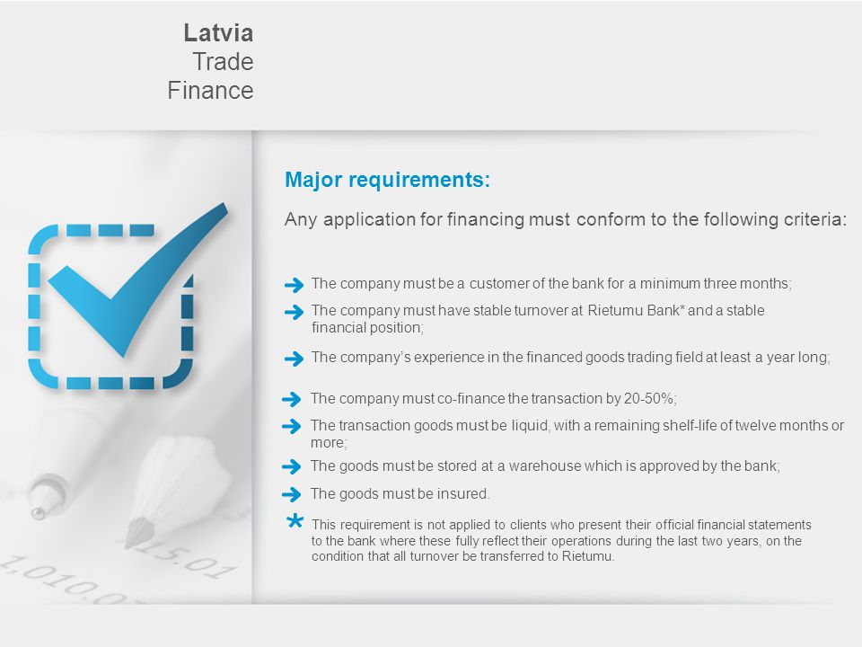 Major requirements: The company must be a customer of the bank for a minimum three months; Latvia Trade Finance Any application for financing must conform to the following criteria: The company must have stable turnover at Rietumu Bank* and a stable financial position; The companys experience in the financed goods trading field at least a year long; The company must co-finance the transaction by 20-50%; The transaction goods must be liquid, with a remaining shelf-life of twelve months or more; The goods must be stored at a warehouse which is approved by the bank; The goods must be insured.