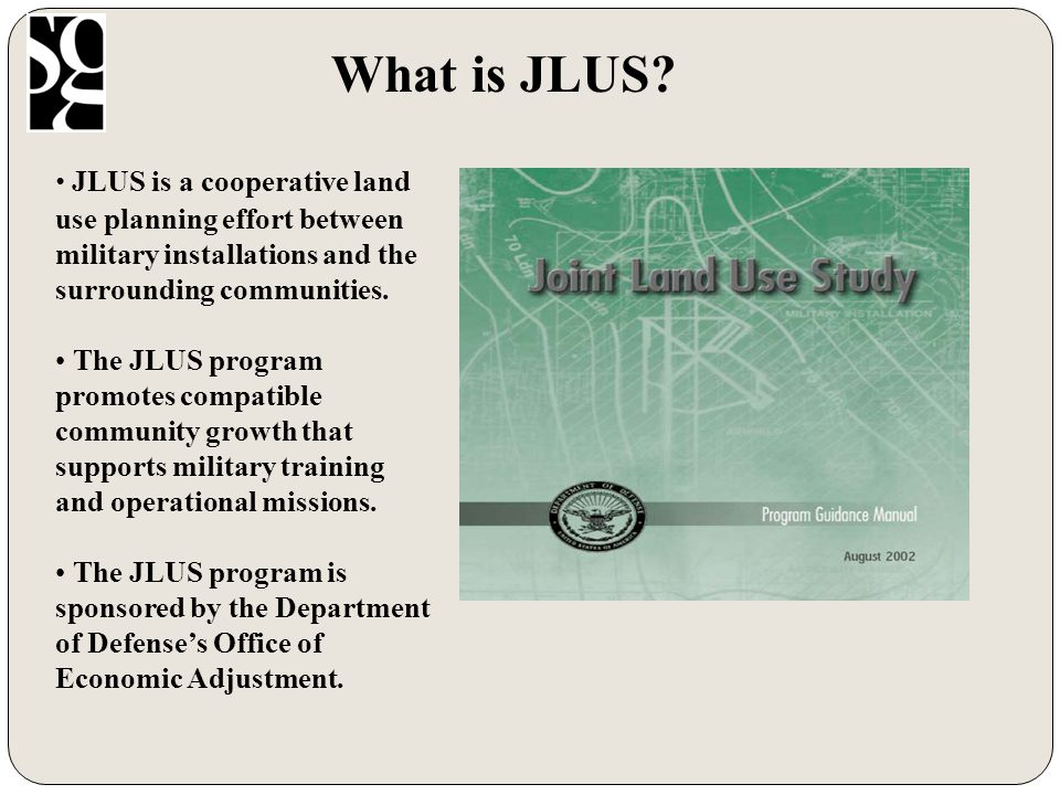 Dept of Defense (DOD) Provides JLUS Planning Assistance Encourages cooperative land use planning between military and surrounding communities Encourages future community growth and development to be compatible with military operations Reduces military impact on adjacent communities Uses Air Installation Compatible Use Zone (AICUZ)/Installation Compatible Use Zone (ICUZ) data in community planning Office of Economic Adjustment (OEA) provides community planning assistance grants for Joint Land Use Studies