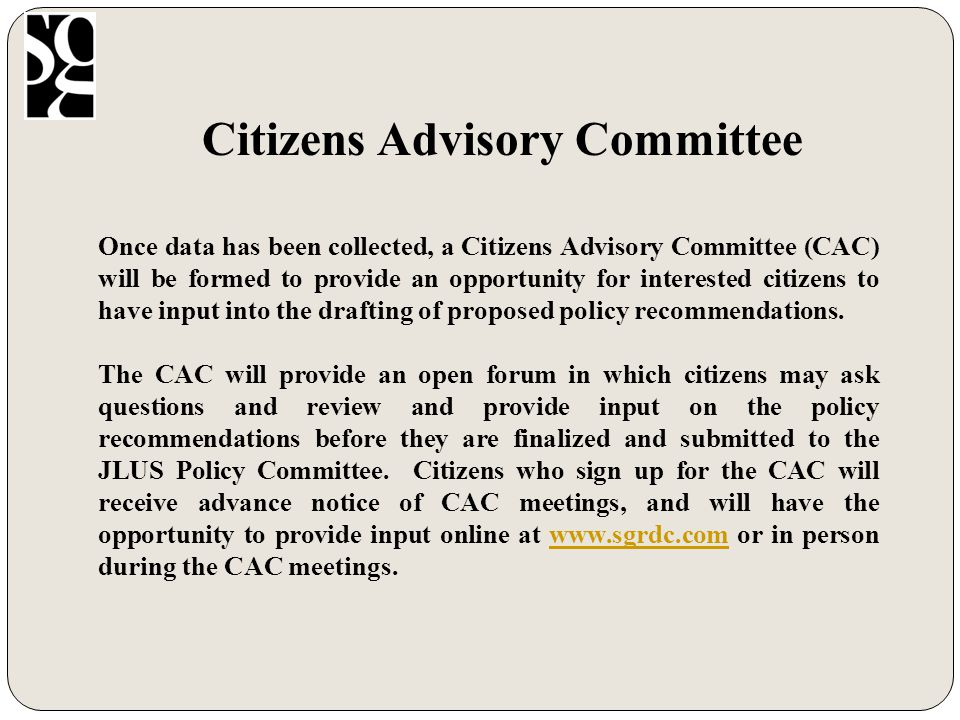 Citizens Advisory Committee Once data has been collected, a Citizens Advisory Committee (CAC) will be formed to provide an opportunity for interested citizens to have input into the drafting of proposed policy recommendations.