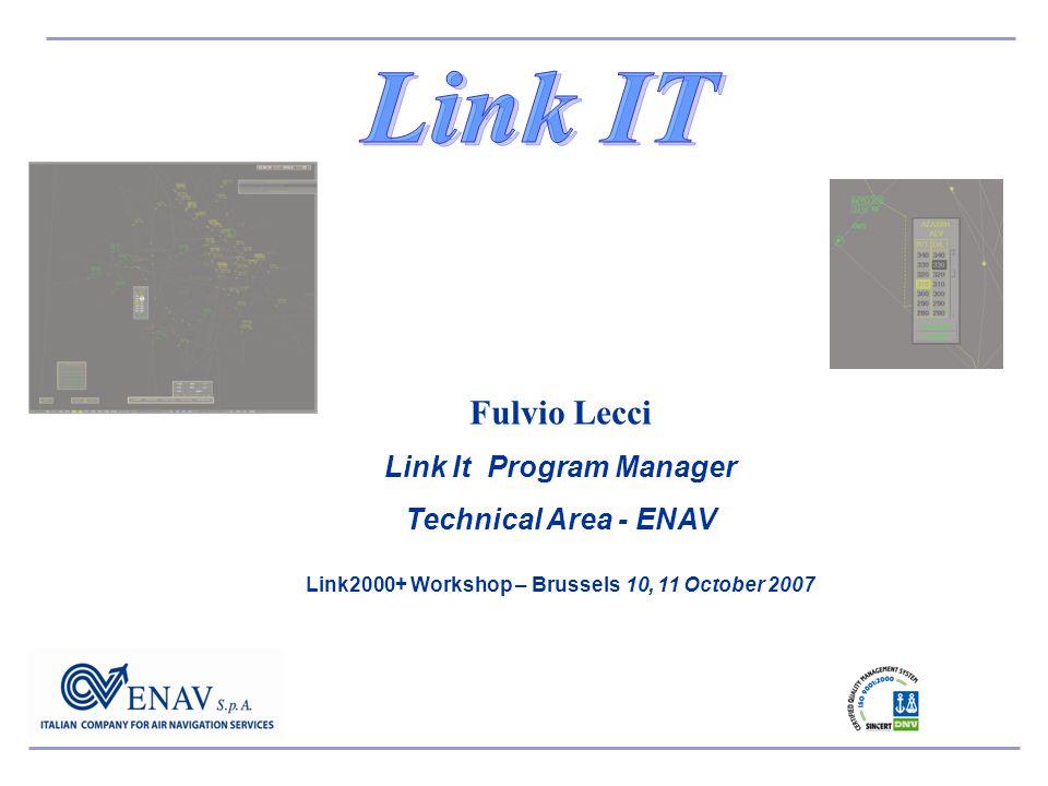 Fulvio Lecci Link It Program Manager Technical Area - ENAV Link2000+ Workshop – Brussels 10, 11 October 2007
