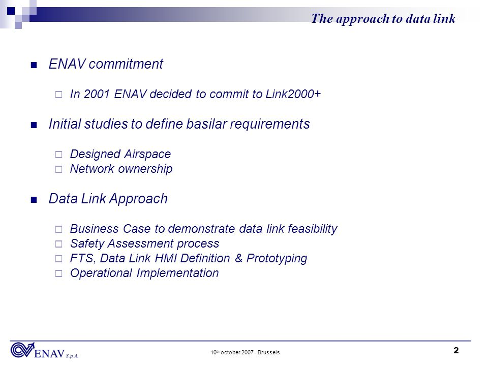 2 10 th october 2007 - Brussels The approach to data link ENAV commitment In 2001 ENAV decided to commit to Link2000+ Initial studies to define basilar requirements Designed Airspace Network ownership Data Link Approach Business Case to demonstrate data link feasibility Safety Assessment process FTS, Data Link HMI Definition & Prototyping Operational Implementation