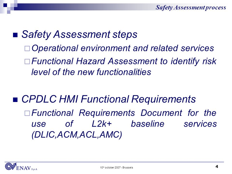 4 10 th october 2007 - Brussels Safety Assessment steps Operational environment and related services Functional Hazard Assessment to identify risk level of the new functionalities CPDLC HMI Functional Requirements Functional Requirements Document for the use of L2k+ baseline services (DLIC,ACM,ACL,AMC) Safety Assessment process