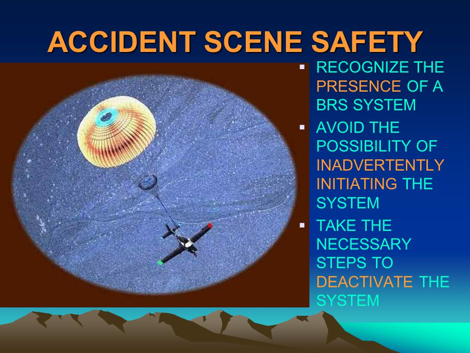 ACCIDENT SCENE SAFETY RECOGNIZE THE PRESENCE OF A BRS SYSTEM AVOID THE POSSIBILITY OF INADVERTENTLY INITIATING THE SYSTEM TAKE THE NECESSARY STEPS TO