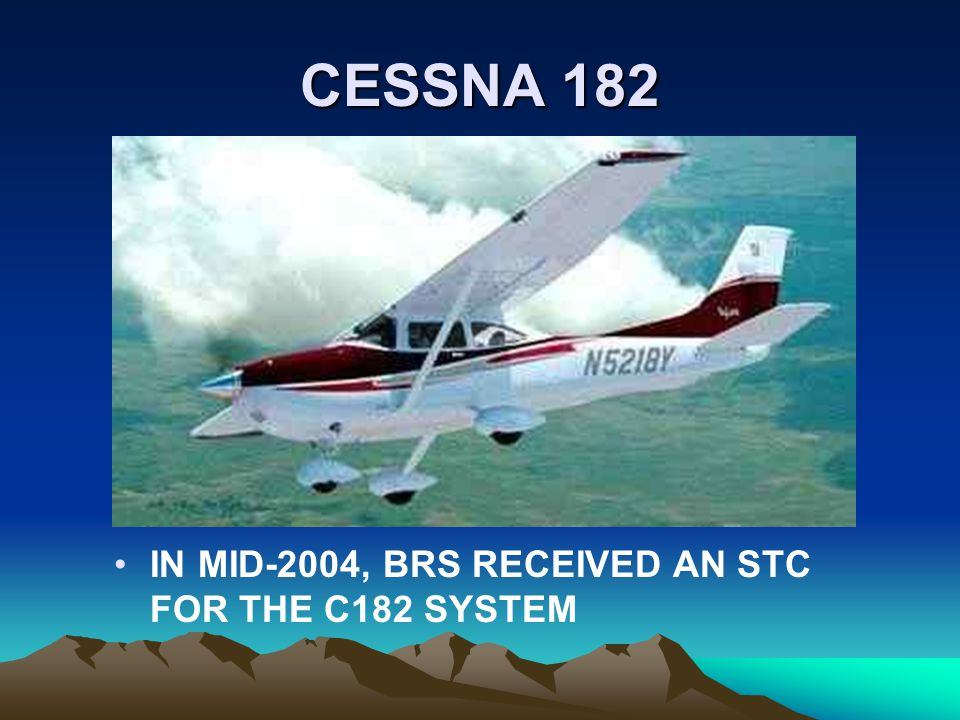 CESSNA 182 IN MID-2004, BRS RECEIVED AN STC FOR THE C182 SYSTEM