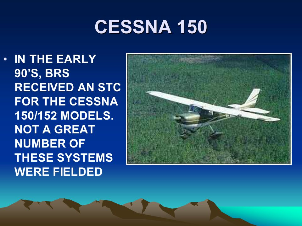CESSNA 150 IN THE EARLY 90S, BRS RECEIVED AN STC FOR THE CESSNA 150/152 MODELS. NOT A GREAT NUMBER OF THESE SYSTEMS WERE FIELDED