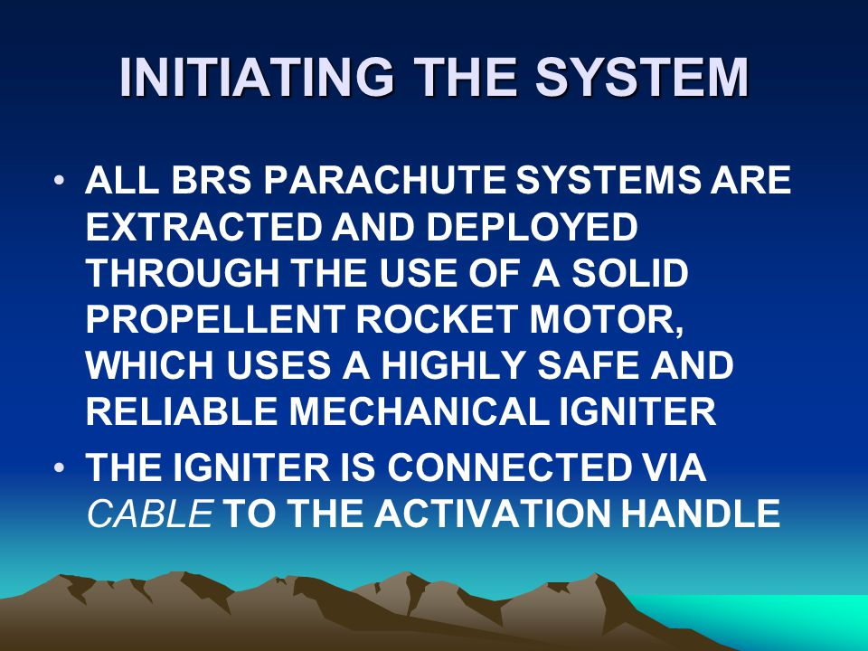 INITIATING THE SYSTEM ALL BRS PARACHUTE SYSTEMS ARE EXTRACTED AND DEPLOYED THROUGH THE USE OF A SOLID PROPELLENT ROCKET MOTOR, WHICH USES A HIGHLY SAF