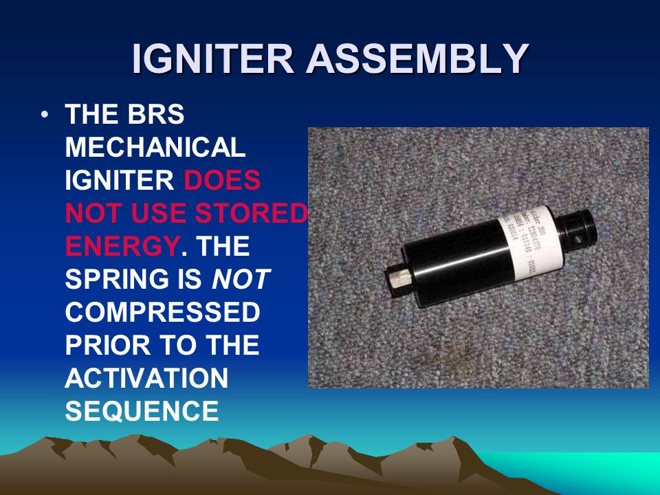 IGNITER ASSEMBLY THE BRS MECHANICAL IGNITER DOES NOT USE STORED ENERGY. THE SPRING IS NOT COMPRESSED PRIOR TO THE ACTIVATION SEQUENCE