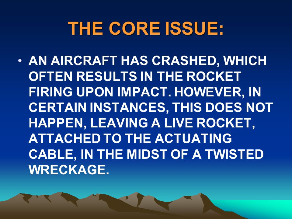 THE CORE ISSUE: AN AIRCRAFT HAS CRASHED, WHICH OFTEN RESULTS IN THE ROCKET FIRING UPON IMPACT. HOWEVER, IN CERTAIN INSTANCES, THIS DOES NOT HAPPEN, LE