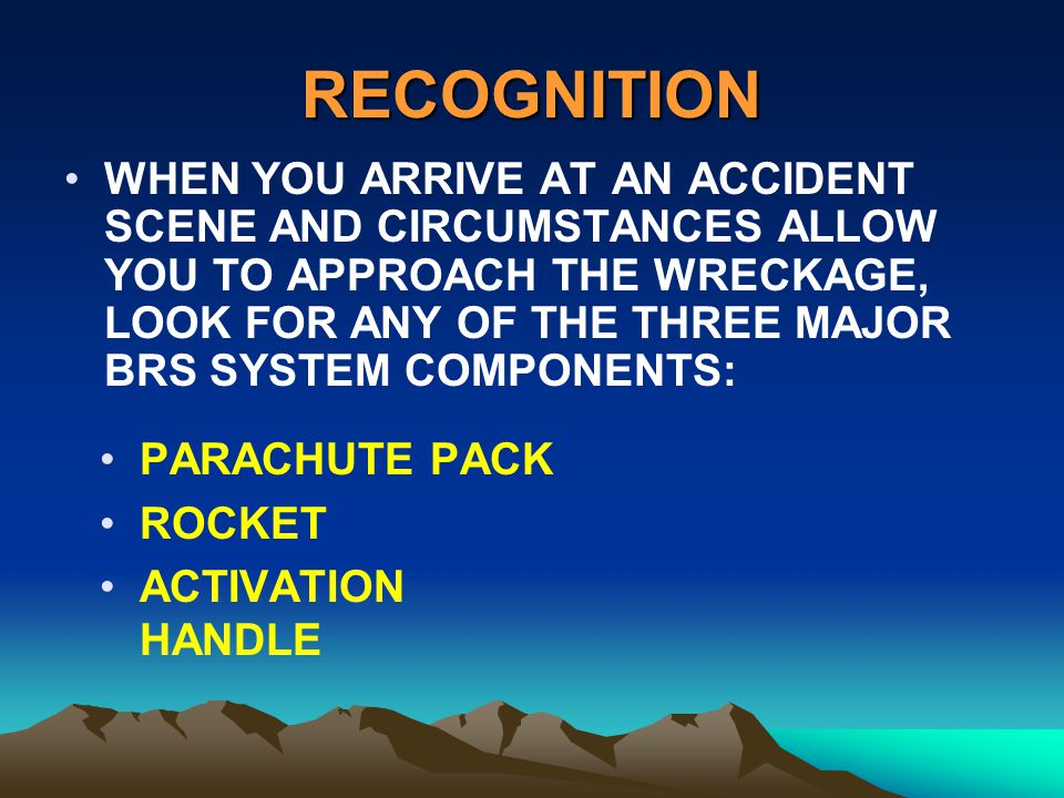 RECOGNITION WHEN YOU ARRIVE AT AN ACCIDENT SCENE AND CIRCUMSTANCES ALLOW YOU TO APPROACH THE WRECKAGE, LOOK FOR ANY OF THE THREE MAJOR BRS SYSTEM COMP