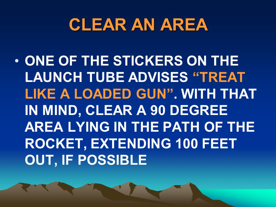 CLEAR AN AREA ONE OF THE STICKERS ON THE LAUNCH TUBE ADVISES TREAT LIKE A LOADED GUN. WITH THAT IN MIND, CLEAR A 90 DEGREE AREA LYING IN THE PATH OF T