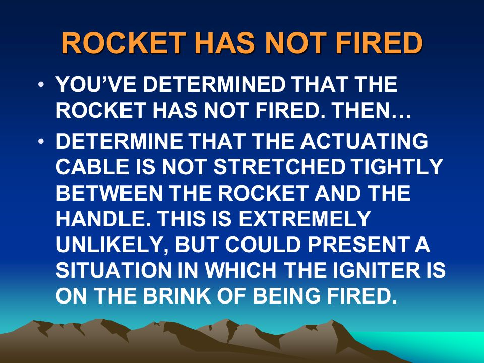 ROCKET HAS NOT FIRED YOUVE DETERMINED THAT THE ROCKET HAS NOT FIRED. THEN… DETERMINE THAT THE ACTUATING CABLE IS NOT STRETCHED TIGHTLY BETWEEN THE ROC